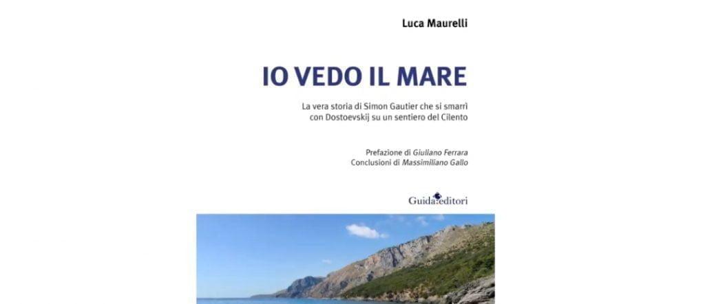 """Luca Maurelli """"Io vedo il mare. La vera storia di Simon Gautier che si smarrì con Dostoevskij su un sentiero del Cilento""""- da venerdì 18 giugno 2021 in libreria"""